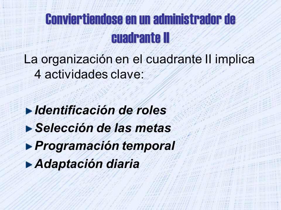 Conviertiendose en un administrador de cuadrante II La organización en el cuadrante II implica 4 actividades clave: Identificación de roles Selección de las metas Programación temporal Adaptación diaria