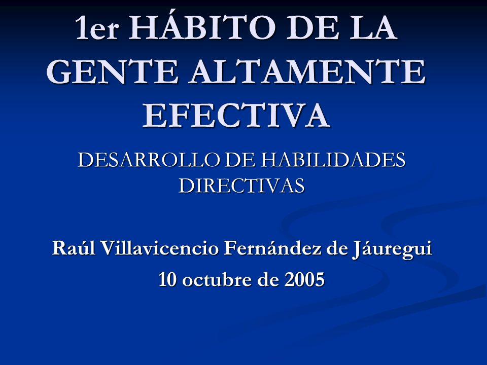 1er HÁBITO DE LA GENTE ALTAMENTE EFECTIVA DESARROLLO DE HABILIDADES DIRECTIVAS Raúl Villavicencio Fernández de Jáuregui 10 octubre de 2005