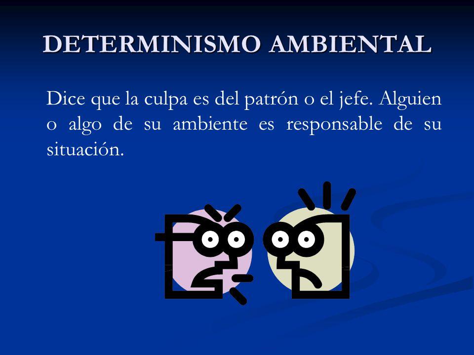 DETERMINISMO AMBIENTAL Dice que la culpa es del patrón o el jefe. Alguien o algo de su ambiente es responsable de su situación.