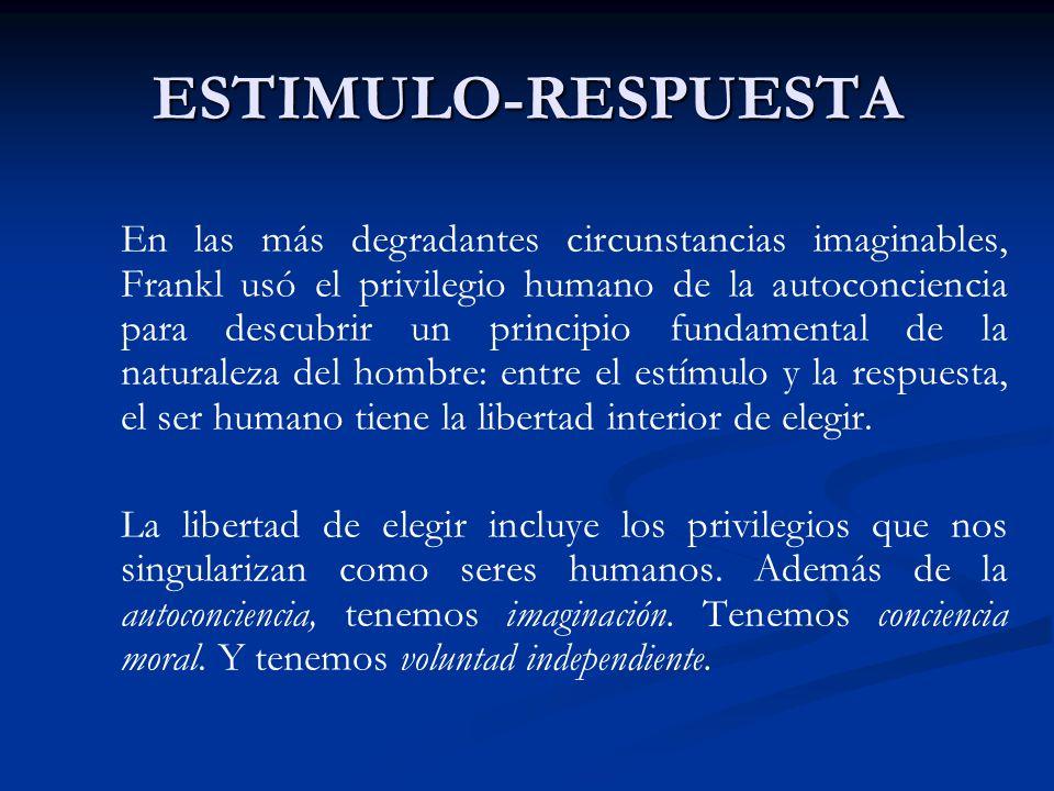 ESTIMULO-RESPUESTA En las más degradantes circunstancias imaginables, Frankl usó el privilegio humano de la autoconciencia para descubrir un principio