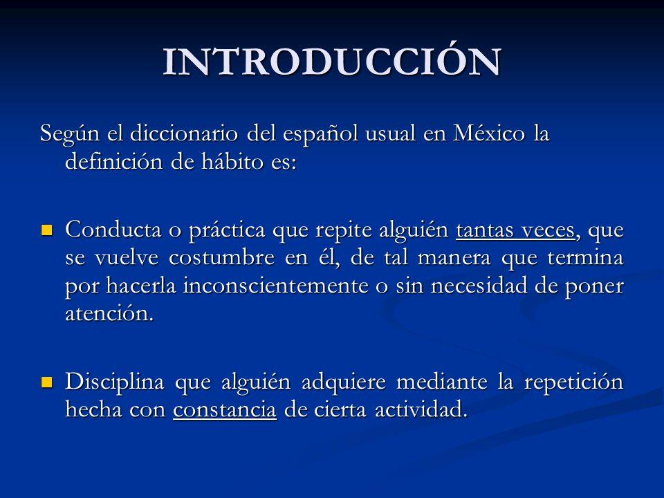 INTRODUCCIÓN Según el diccionario del español usual en México la definición de hábito es: Conducta o práctica que repite alguién tantas veces, que se