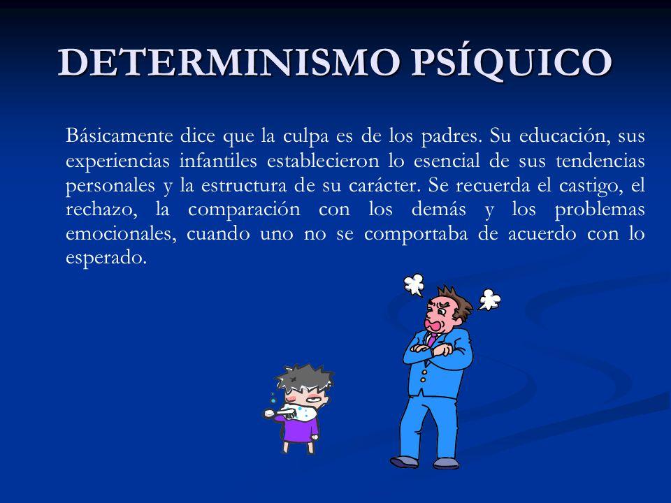 DETERMINISMO PSÍQUICO Básicamente dice que la culpa es de los padres. Su educación, sus experiencias infantiles establecieron lo esencial de sus tende