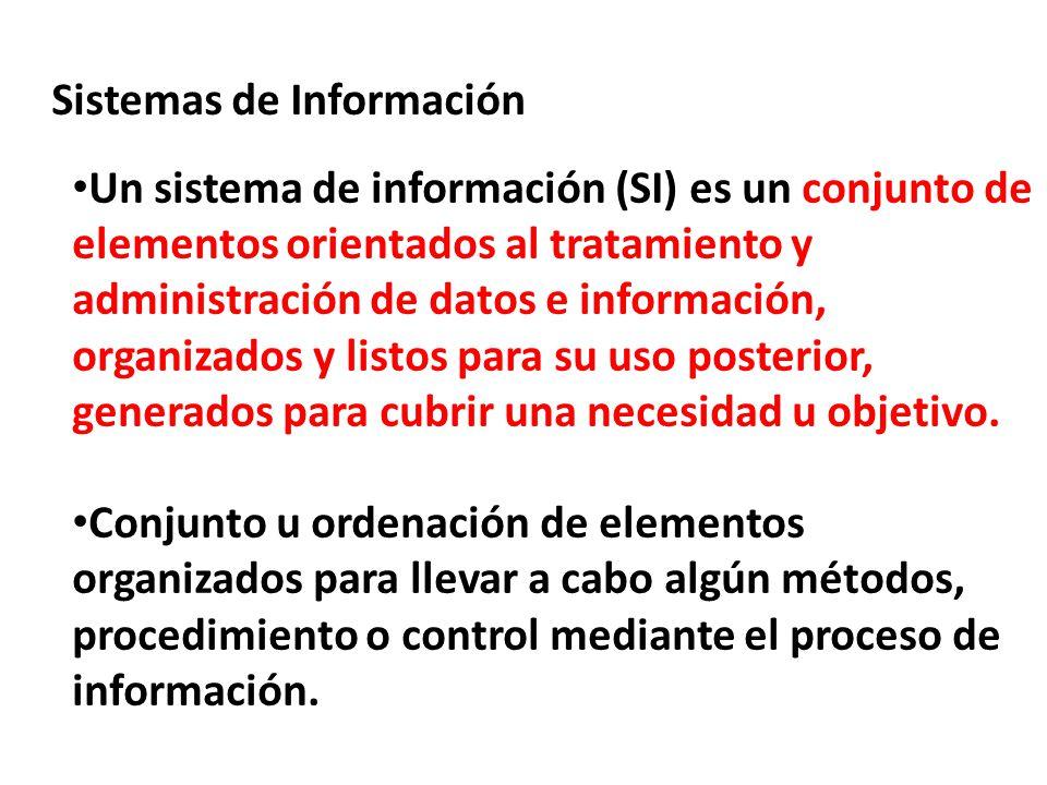 Sistemas de Información Un sistema de información (SI) es un conjunto de elementos orientados al tratamiento y administración de datos e información,