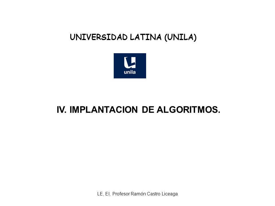 LE, EI, Profesor Ramón Castro Liceaga UNIVERSIDAD LATINA (UNILA) IV. IMPLANTACION DE ALGORITMOS.
