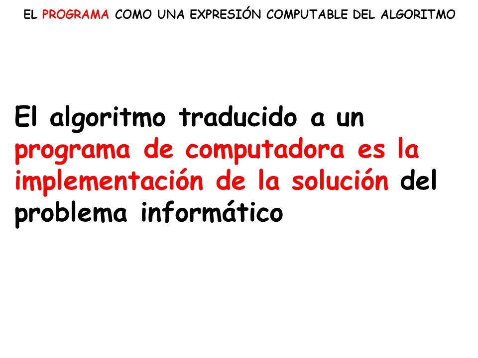 EL PROGRAMA COMO UNA EXPRESIÓN COMPUTABLE DEL ALGORITMO El algoritmo traducido a un programa de computadora es la implementación de la solución del pr