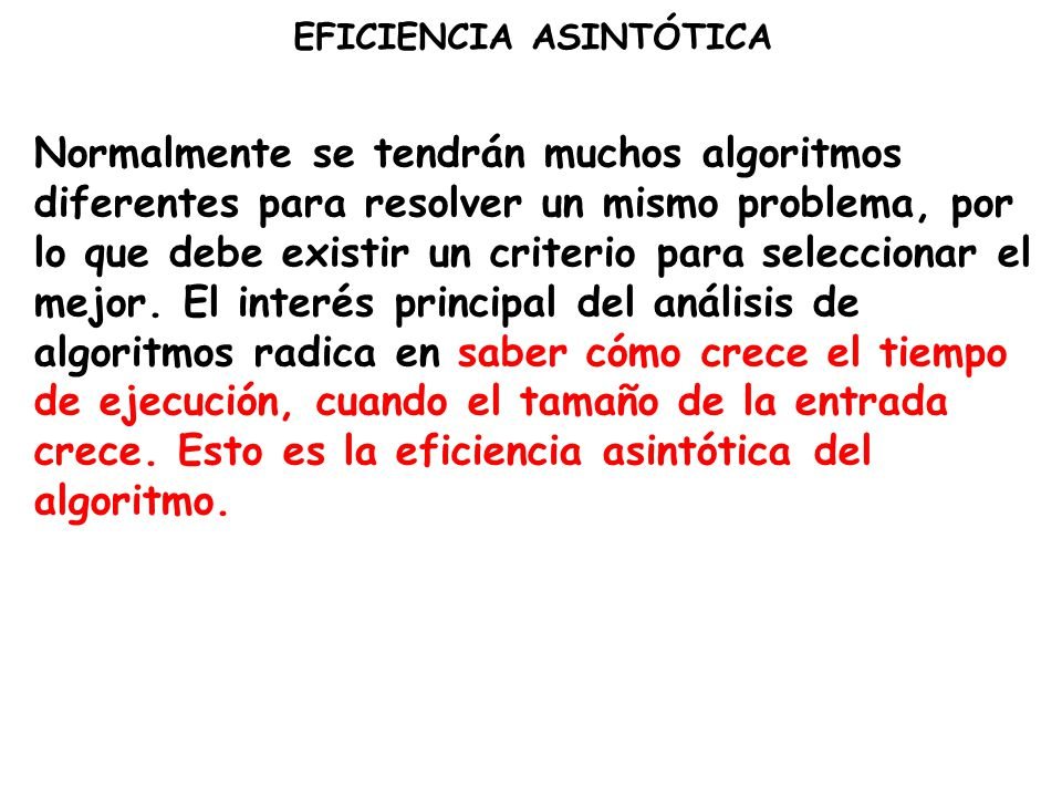 EFICIENCIA ASINTÓTICA Normalmente se tendrán muchos algoritmos diferentes para resolver un mismo problema, por lo que debe existir un criterio para se