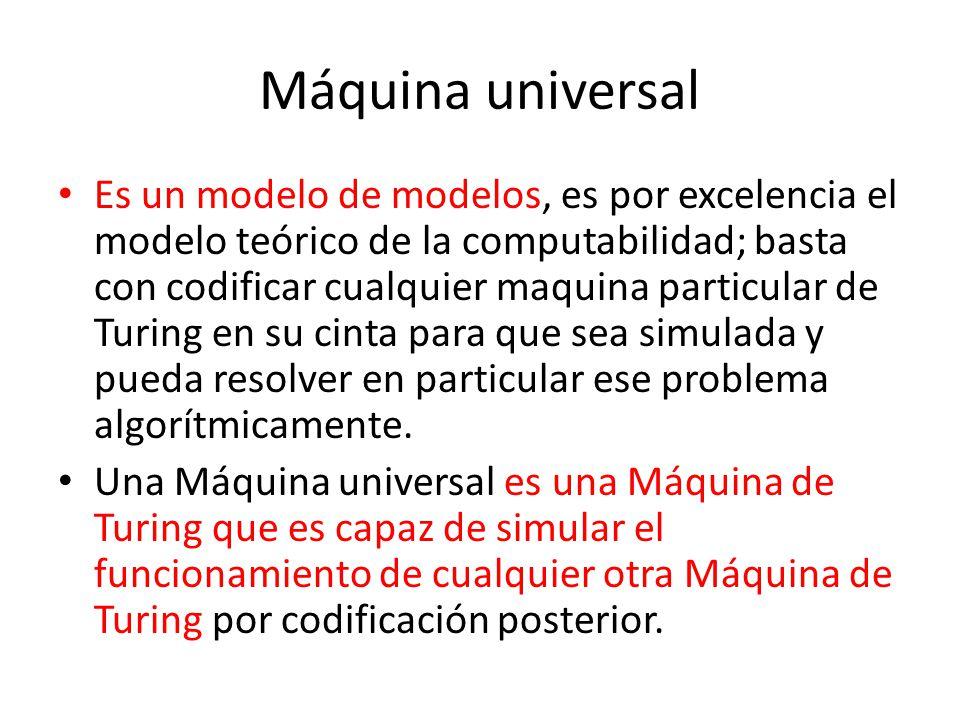 Máquina universal Es un modelo de modelos, es por excelencia el modelo teórico de la computabilidad; basta con codificar cualquier maquina particular