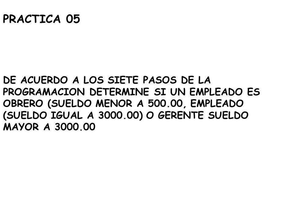 PRACTICA 05 DE ACUERDO A LOS SIETE PASOS DE LA PROGRAMACION DETERMINE SI UN EMPLEADO ES OBRERO (SUELDO MENOR A 500.00, EMPLEADO (SUELDO IGUAL A 3000.0
