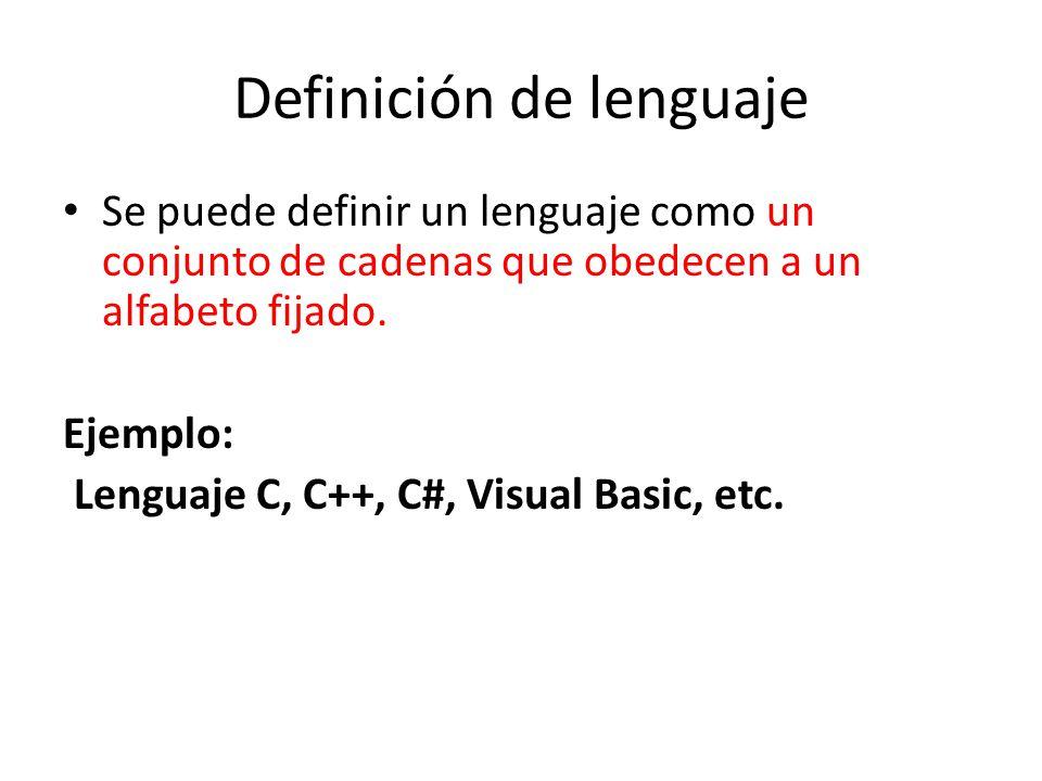 Definición de lenguaje Se puede definir un lenguaje como un conjunto de cadenas que obedecen a un alfabeto fijado. Ejemplo: Lenguaje C, C++, C#, Visua