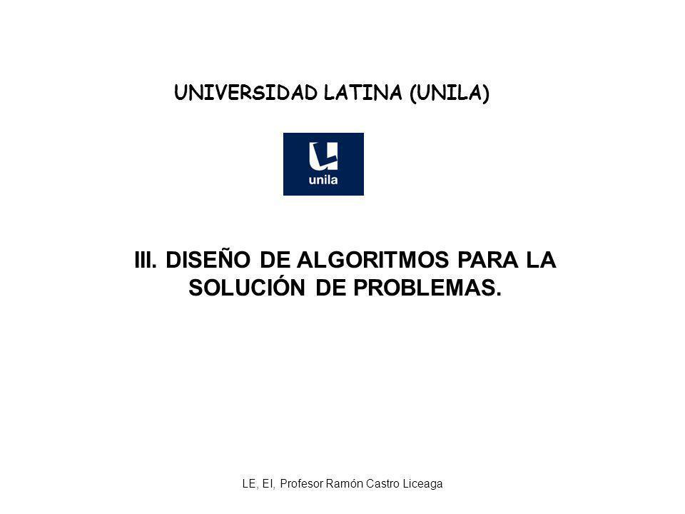 LE, EI, Profesor Ramón Castro Liceaga UNIVERSIDAD LATINA (UNILA) III. DISEÑO DE ALGORITMOS PARA LA SOLUCIÓN DE PROBLEMAS.