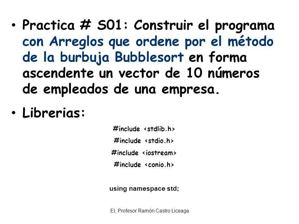 EI, Profesor Ramón Castro Liceaga Practica # S01: Construir el programa con Arreglos que ordene por el método de la burbuja Bubblesort en forma ascend