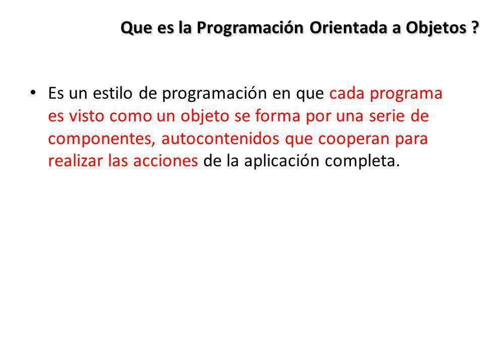 Que es la Programación Orientada a Objetos ? Es un estilo de programación en que cada programa es visto como un objeto se forma por una serie de compo
