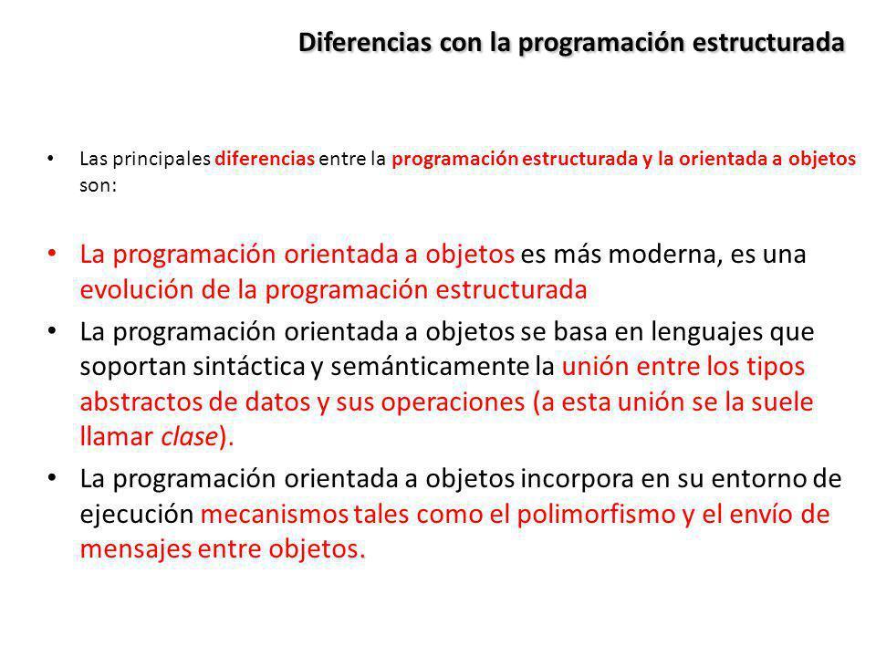 Diferencias con la programación estructurada Las principales diferencias entre la programación estructurada y la orientada a objetos son: La programac