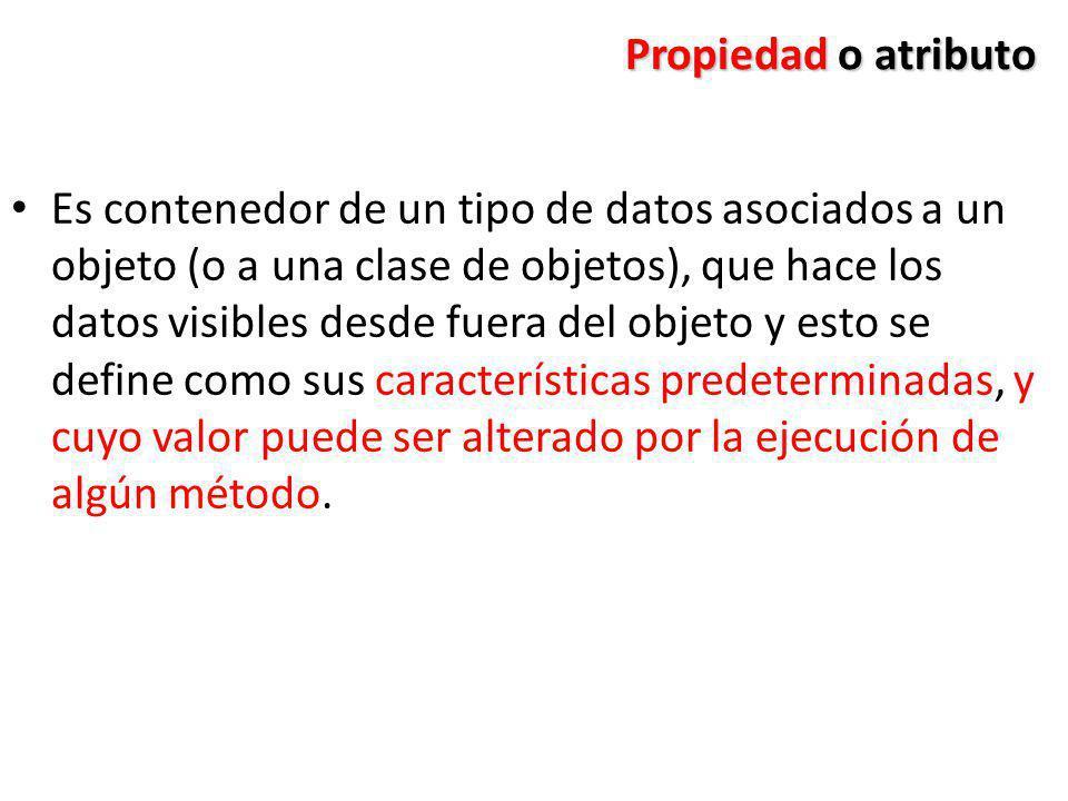 Propiedad o atributo Es contenedor de un tipo de datos asociados a un objeto (o a una clase de objetos), que hace los datos visibles desde fuera del o