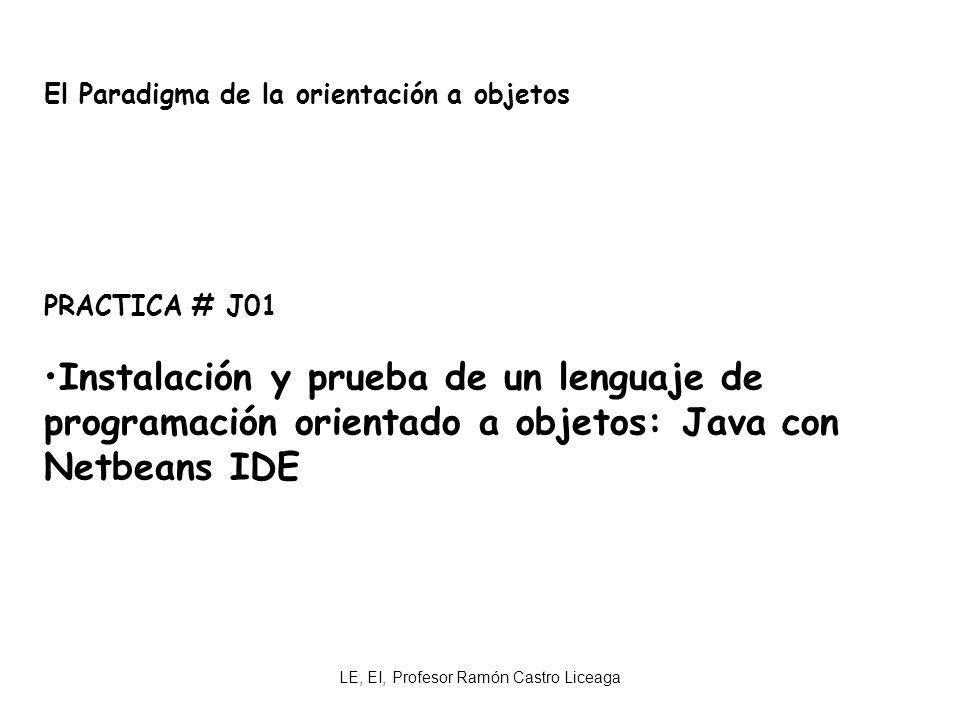 LE, EI, Profesor Ramón Castro Liceaga El Paradigma de la orientación a objetos PRACTICA # J01 Instalación y prueba de un lenguaje de programación orie
