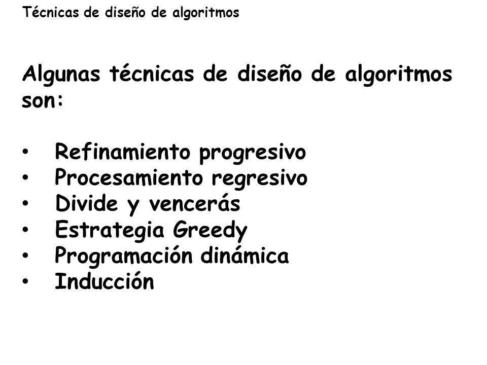 Técnicas de diseño de algoritmos Algunas técnicas de diseño de algoritmos son: Refinamiento progresivo Procesamiento regresivo Divide y vencerás Estra