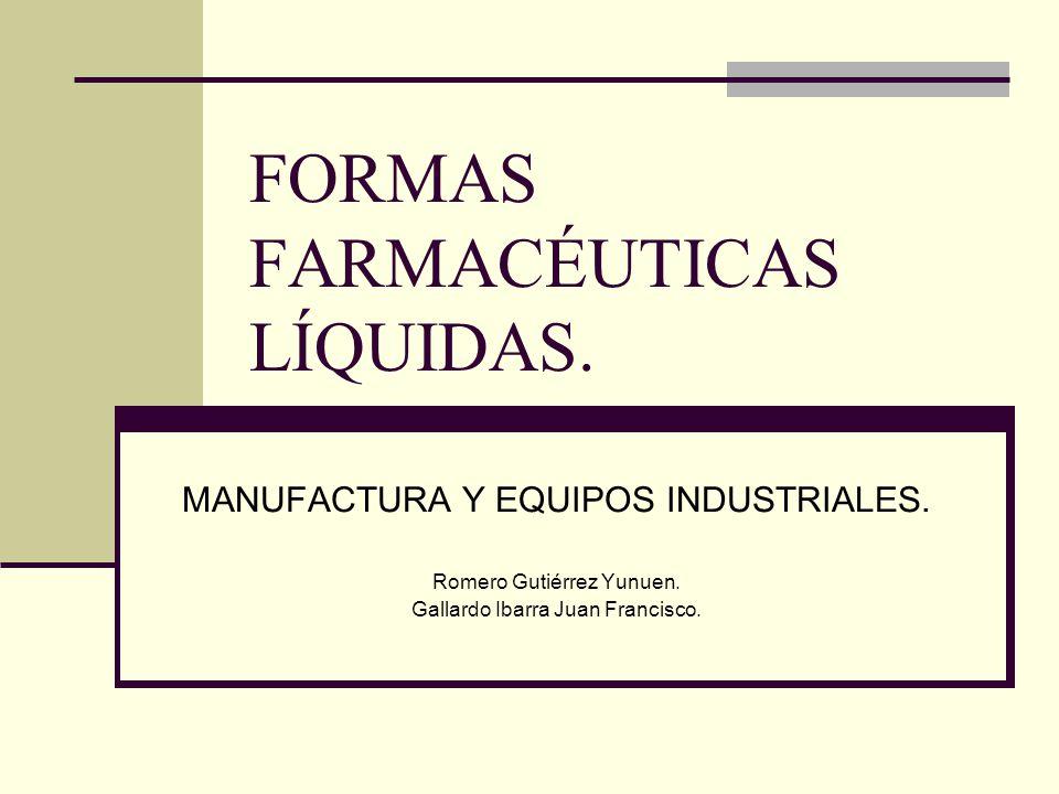 FORMAS FARMACÉUTICAS LÍQUIDAS. MANUFACTURA Y EQUIPOS INDUSTRIALES. Romero Gutiérrez Yunuen. Gallardo Ibarra Juan Francisco.