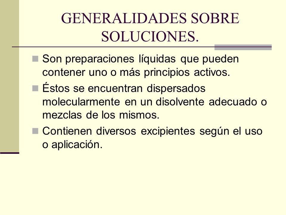 GENERALIDADES SOBRE SOLUCIONES. Son preparaciones líquidas que pueden contener uno o más principios activos. Éstos se encuentran dispersados molecular