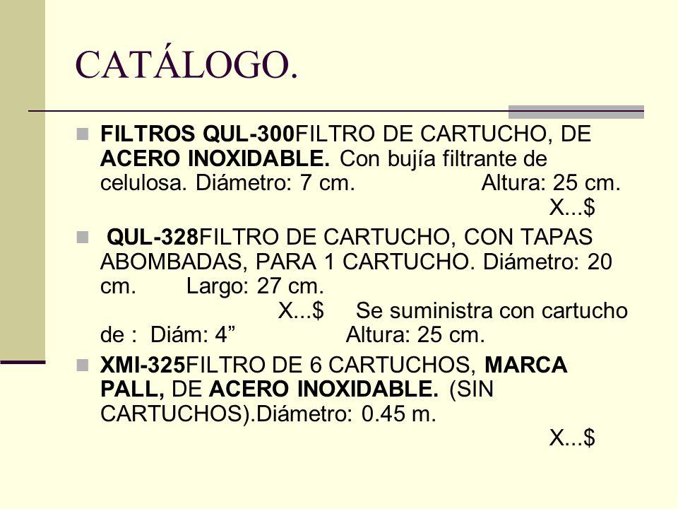 CATÁLOGO. FILTROS QUL-300FILTRO DE CARTUCHO, DE ACERO INOXIDABLE. Con bujía filtrante de celulosa. Diámetro: 7 cm.Altura: 25 cm. X...$ QUL-328FILTRO D