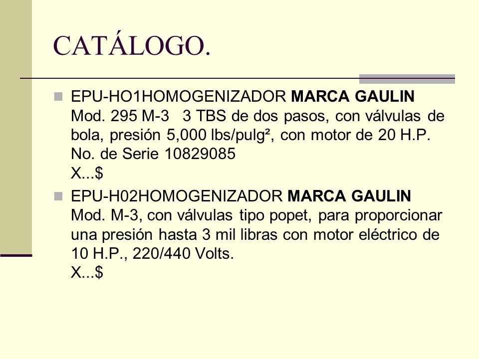 CATÁLOGO. EPU-HO1HOMOGENIZADOR MARCA GAULIN Mod. 295 M-3 3 TBS de dos pasos, con válvulas de bola, presión 5,000 lbs/pulg², con motor de 20 H.P. No. d