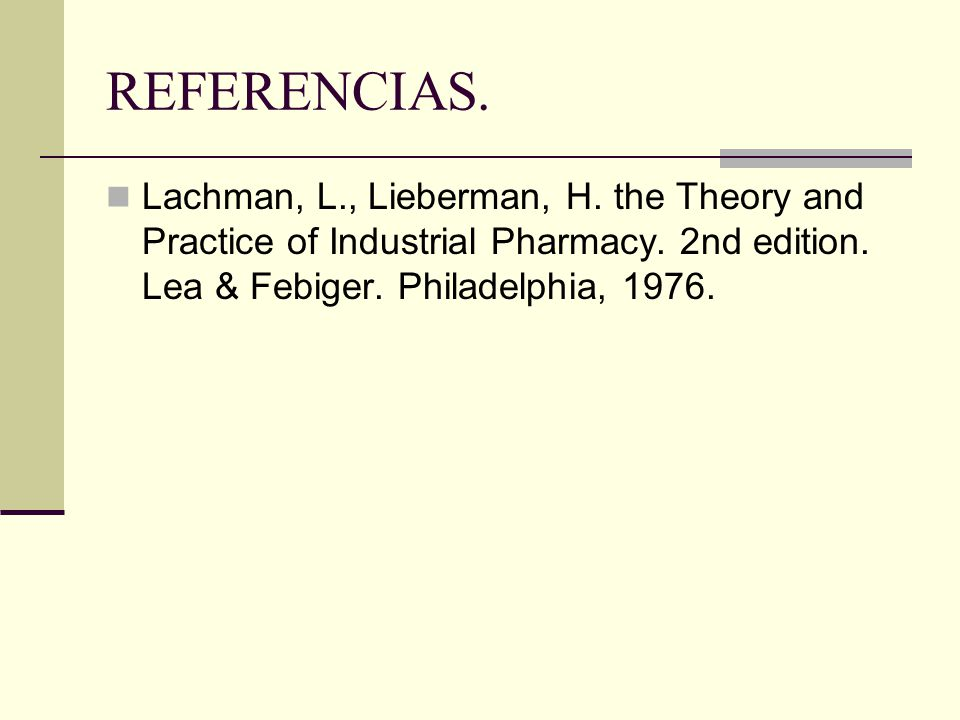 REFERENCIAS. Lachman, L., Lieberman, H. the Theory and Practice of Industrial Pharmacy. 2nd edition. Lea & Febiger. Philadelphia, 1976.