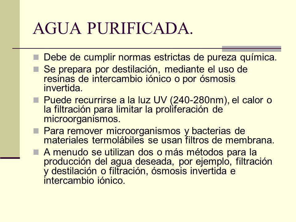 AGUA PURIFICADA. Debe de cumplir normas estrictas de pureza química. Se prepara por destilación, mediante el uso de resinas de intercambio iónico o po