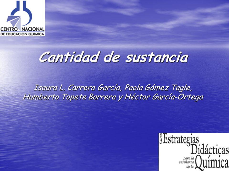 Cantidad de sustancia Isaura L. Carrera García, Paola Gómez Tagle, Humberto Topete Barrera y Héctor García-Ortega