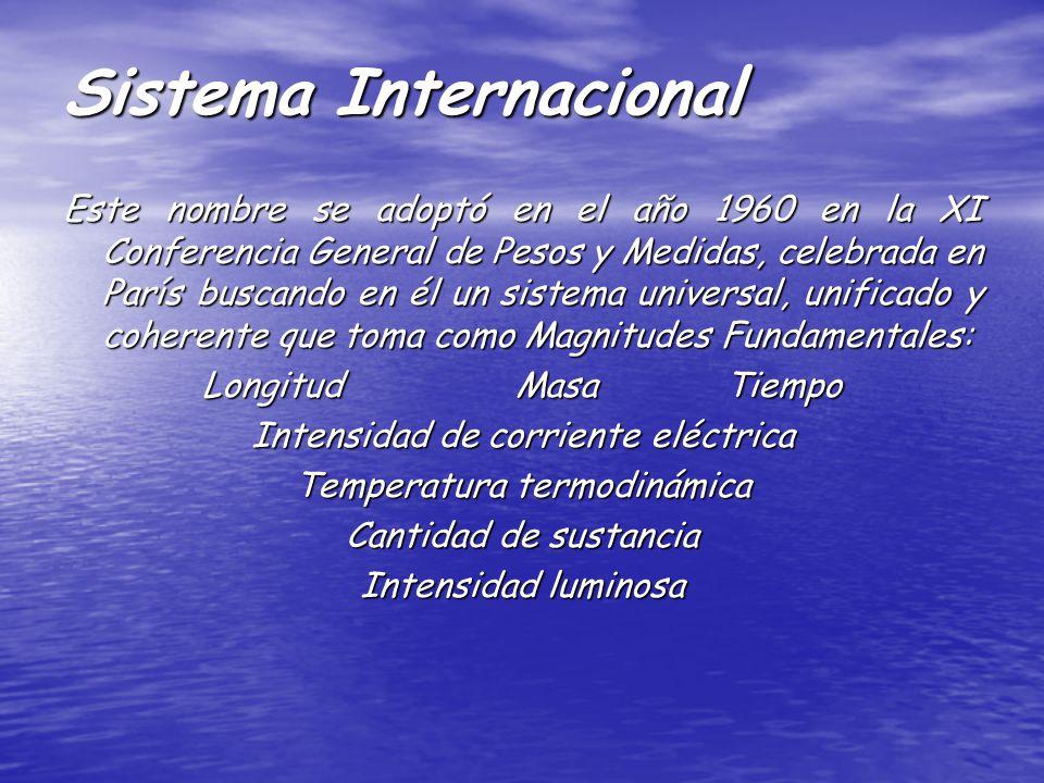 Sistema Internacional Este nombre se adoptó en el año 1960 en la XI Conferencia General de Pesos y Medidas, celebrada en París buscando en él un sistema universal, unificado y coherente que toma como Magnitudes Fundamentales: LongitudMasaTiempo Intensidad de corriente eléctrica Temperatura termodinámica Cantidad de sustancia Intensidad luminosa