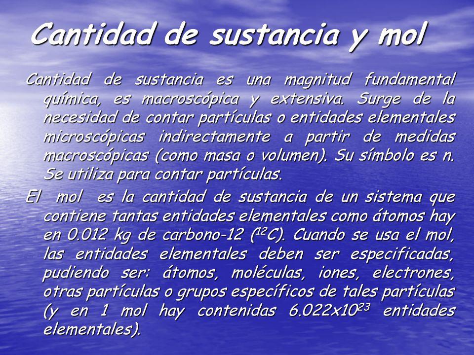 Cantidad de sustancia y mol Cantidad de sustancia es una magnitud fundamental química, es macroscópica y extensiva. Surge de la necesidad de contar pa