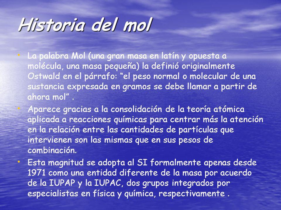 Historia del mol La palabra Mol (una gran masa en latín y opuesta a molécula, una masa pequeña) la definió originalmente Ostwald en el párrafo: el peso normal o molecular de una sustancia expresada en gramos se debe llamar a partir de ahora mol.