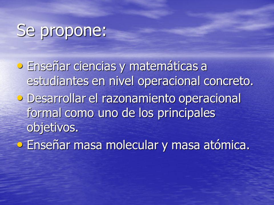Se propone: Enseñar ciencias y matemáticas a estudiantes en nivel operacional concreto. Enseñar ciencias y matemáticas a estudiantes en nivel operacio