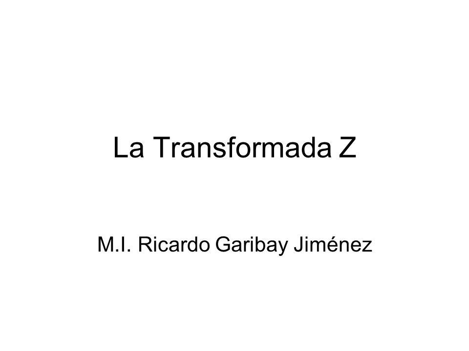La Transformada Z M.I. Ricardo Garibay Jiménez