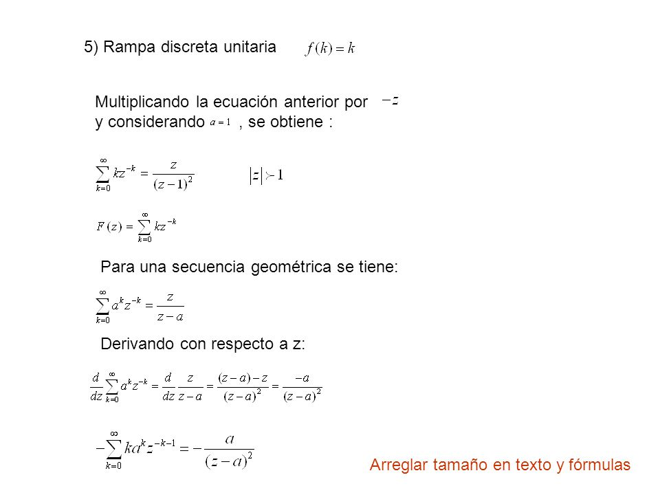 5) Rampa discreta unitaria Multiplicando la ecuación anterior por y considerando, se obtiene : Para una secuencia geométrica se tiene: Derivando con respecto a z: Arreglar tamaño en texto y fórmulas