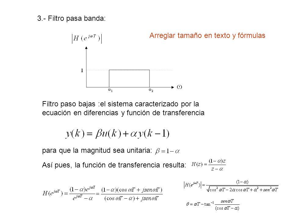 3.- Filtro pasa banda: Filtro paso bajas :el sistema caracterizado por la ecuación en diferencias y función de transferencia para que la magnitud sea unitaria: Así pues, la función de transferencia resulta: Arreglar tamaño en texto y fórmulas
