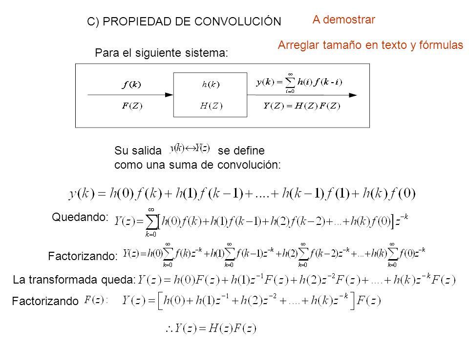 C) PROPIEDAD DE CONVOLUCIÓN Para el siguiente sistema: Su salida se define como una suma de convolución: Quedando: Factorizando: La transformada queda: Factorizando A demostrar Arreglar tamaño en texto y fórmulas
