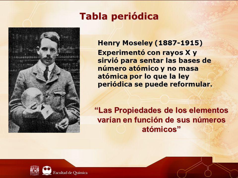Tabla periódica Henry Moseley (1887-1915) Experimentó con rayos X y sirvió para sentar las bases de número atómico y no masa atómica por lo que la ley periódica se puede reformular.