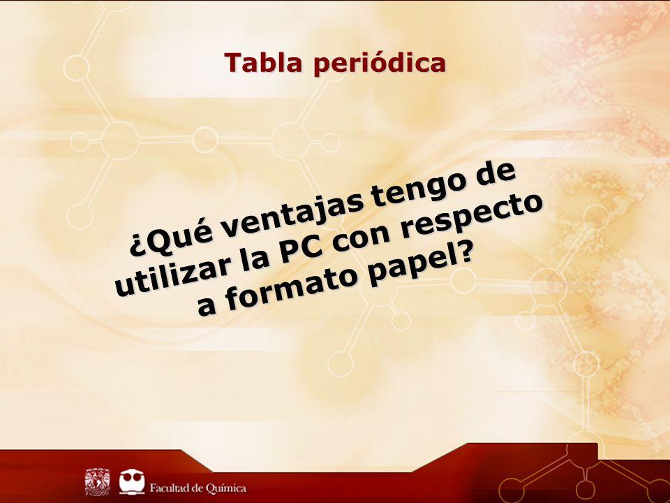 Tabla periódica ¿Qué ventajas tengo de utilizar la PC con respecto a formato papel?