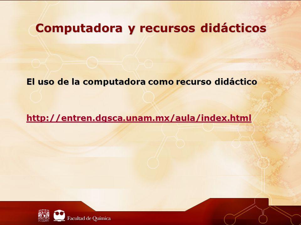 Computadora y recursos didácticos El uso de la computadora como recurso didáctico http://entren.dgsca.unam.mx/aula/index.html