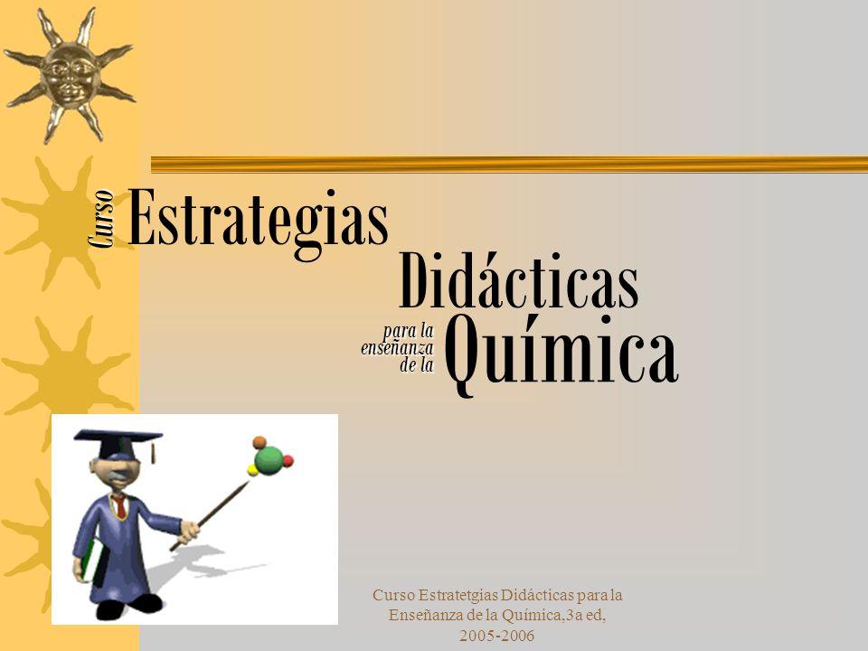 Curso Estratetgias Didácticas para la Enseñanza de la Química,3a ed, 2005-2006 Curso Estrategias Didácticas para la enseñanza de la Química