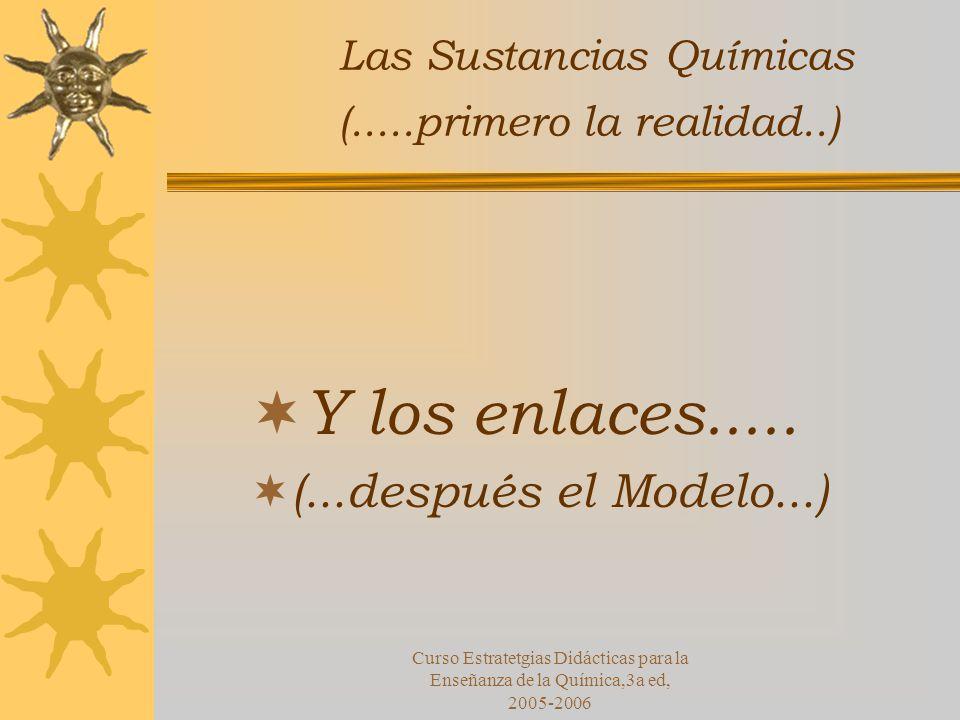 Curso Estratetgias Didácticas para la Enseñanza de la Química,3a ed, 2005-2006 Las Sustancias Químicas (.....primero la realidad..) Y los enlaces.....