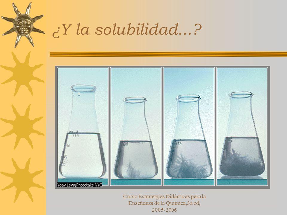 Curso Estratetgias Didácticas para la Enseñanza de la Química,3a ed, 2005-2006 ¿Y la solubilidad...?
