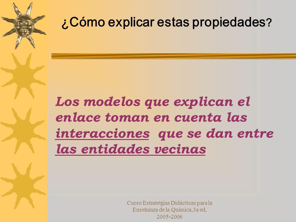 Curso Estratetgias Didácticas para la Enseñanza de la Química,3a ed, 2005-2006 Los modelos que explican el enlace toman en cuenta las interacciones que se dan entre las entidades vecinas ¿Cómo explicar estas propiedades ?
