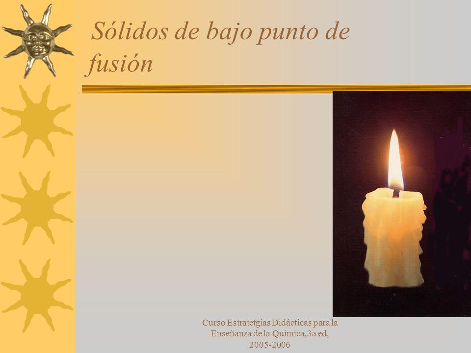 Curso Estratetgias Didácticas para la Enseñanza de la Química,3a ed, 2005-2006 Sólidos de bajo punto de fusión
