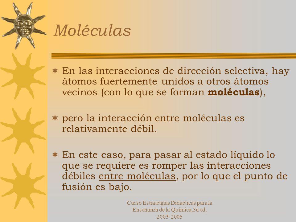 Curso Estratetgias Didácticas para la Enseñanza de la Química,3a ed, 2005-2006 Moléculas En las interacciones de dirección selectiva, hay átomos fuertemente unidos a otros átomos vecinos (con lo que se forman moléculas ), pero la interacción entre moléculas es relativamente débil.