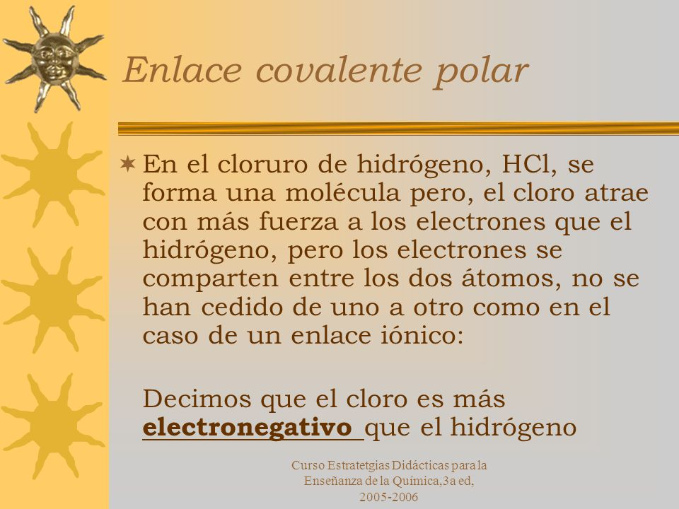 Curso Estratetgias Didácticas para la Enseñanza de la Química,3a ed, 2005-2006 Enlace covalente polar En el cloruro de hidrógeno, HCl, se forma una molécula pero, el cloro atrae con más fuerza a los electrones que el hidrógeno, pero los electrones se comparten entre los dos átomos, no se han cedido de uno a otro como en el caso de un enlace iónico: Decimos que el cloro es más electronegativo que el hidrógeno