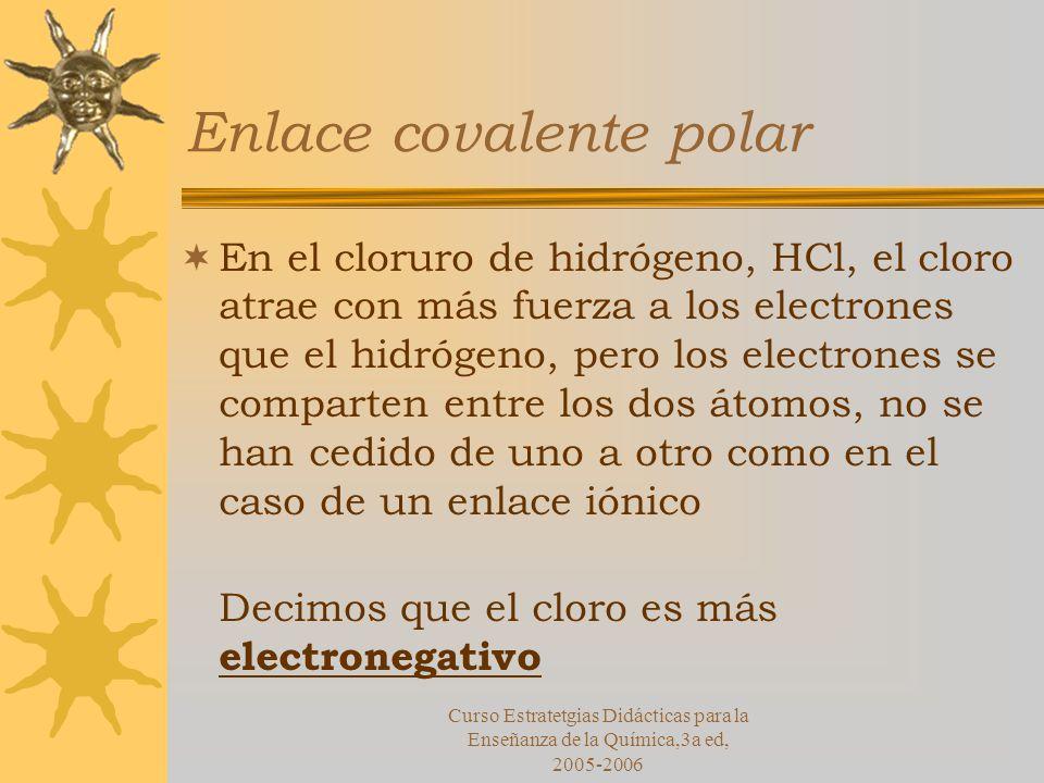 Curso Estratetgias Didácticas para la Enseñanza de la Química,3a ed, 2005-2006 Enlace covalente polar En el cloruro de hidrógeno, HCl, el cloro atrae con más fuerza a los electrones que el hidrógeno, pero los electrones se comparten entre los dos átomos, no se han cedido de uno a otro como en el caso de un enlace iónico Decimos que el cloro es más electronegativo