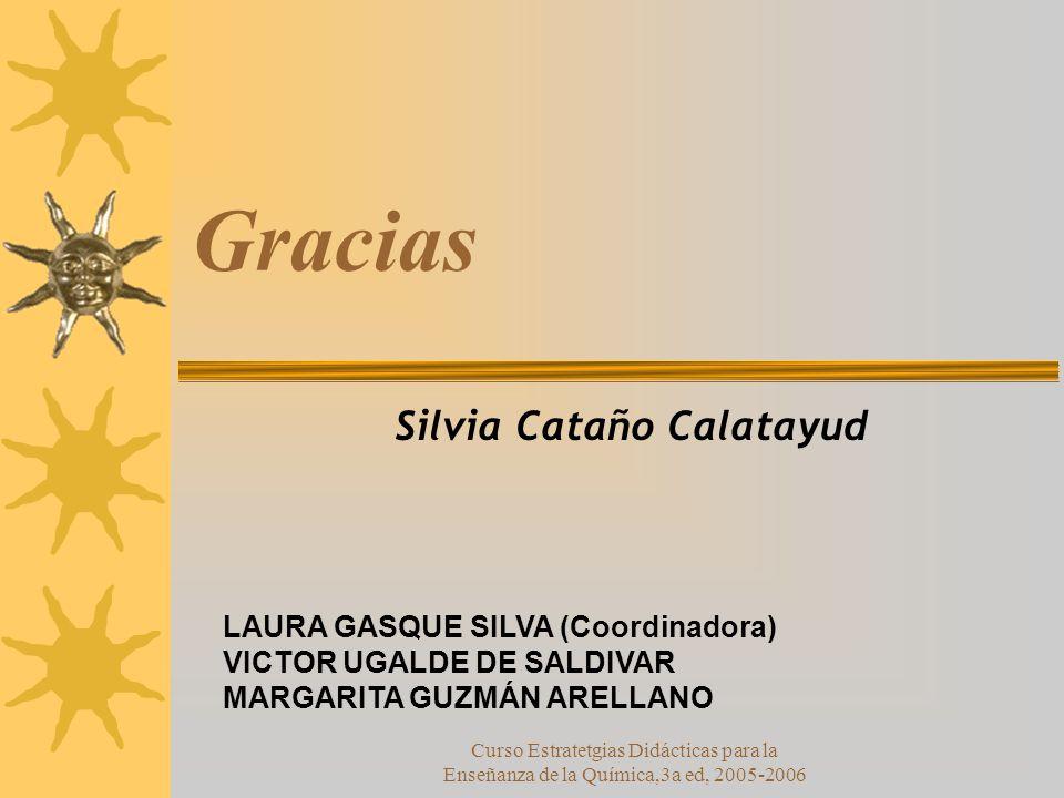 Curso Estratetgias Didácticas para la Enseñanza de la Química,3a ed, 2005-2006 Gracias Silvia Cataño Calatayud LAURA GASQUE SILVA (Coordinadora) VICTOR UGALDE DE SALDIVAR MARGARITA GUZMÁN ARELLANO