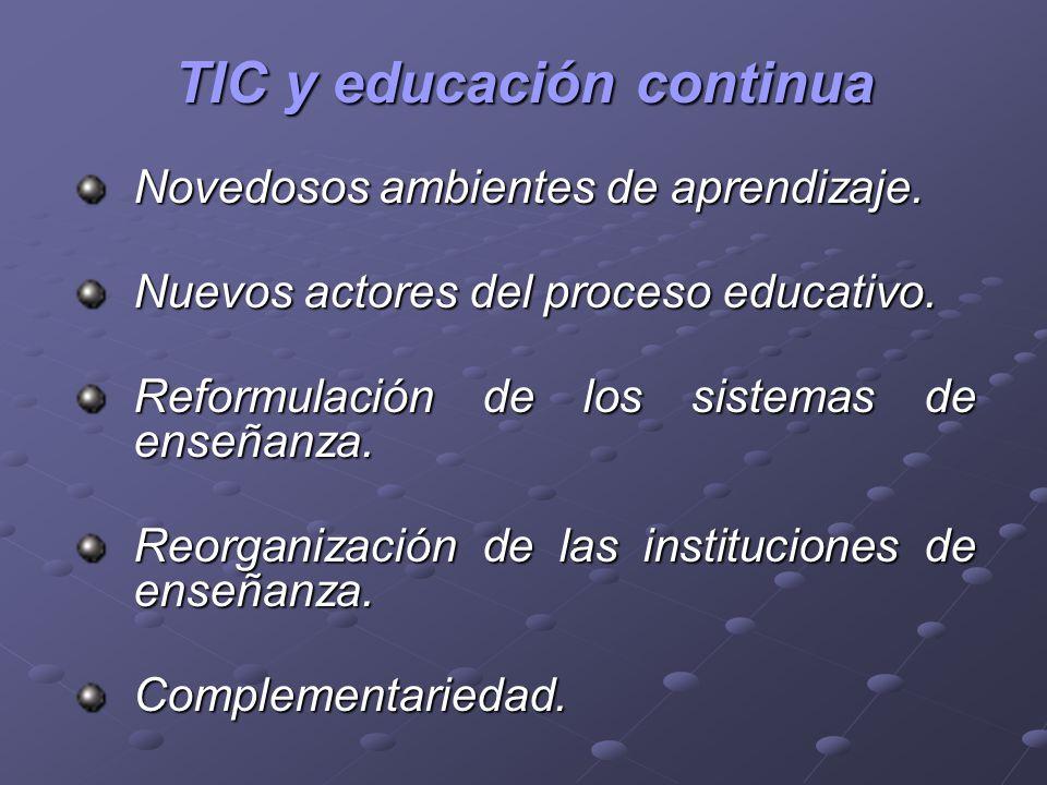 TIC y educación continua Novedosos ambientes de aprendizaje. Nuevos actores del proceso educativo. Reformulación de los sistemas de enseñanza. Reorgan