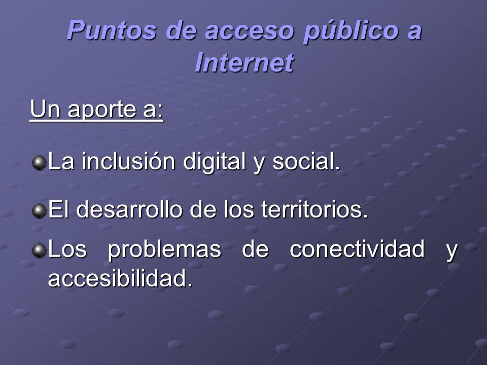 Puntos de acceso público a Internet Un aporte a: La inclusión digital y social. El desarrollo de los territorios. Los problemas de conectividad y acce