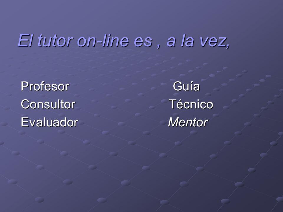 El tutor on-line es, a la vez, Profesor Guía Profesor Guía Consultor Técnico Consultor Técnico Evaluador Mentor Evaluador Mentor